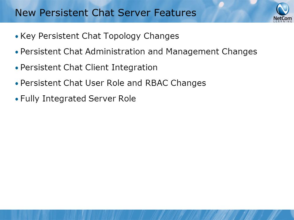 New Persistent Chat Server Features Key Persistent Chat Topology Changes Persistent Chat Administration and Management Changes Persistent Chat Client Integration Persistent Chat User Role and RBAC Changes Fully Integrated Server Role
