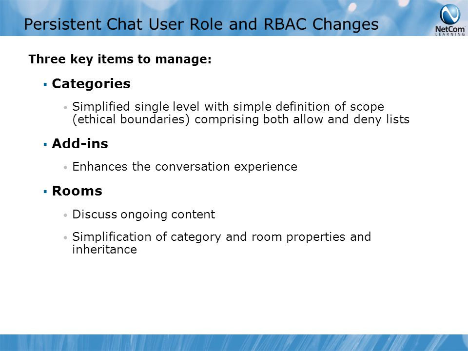 Persistent Chat User Role and RBAC Changes Three key items to manage:  Categories Simplified single level with simple definition of scope (ethical boundaries) comprising both allow and deny lists  Add-ins Enhances the conversation experience  Rooms Discuss ongoing content Simplification of category and room properties and inheritance