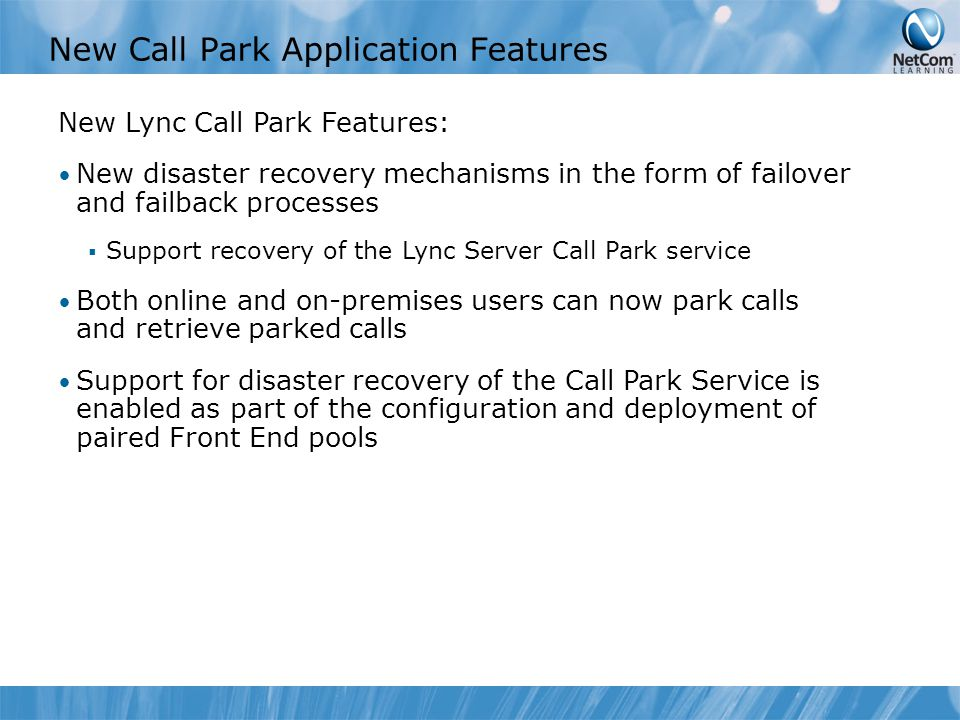 New Call Park Application Features New Lync Call Park Features: New disaster recovery mechanisms in the form of failover and failback processes  Support recovery of the Lync Server Call Park service Both online and on-premises users can now park calls and retrieve parked calls Support for disaster recovery of the Call Park Service is enabled as part of the configuration and deployment of paired Front End pools