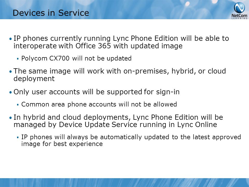 Devices in Service IP phones currently running Lync Phone Edition will be able to interoperate with Office 365 with updated image  Polycom CX700 will not be updated The same image will work with on-premises, hybrid, or cloud deployment Only user accounts will be supported for sign-in  Common area phone accounts will not be allowed In hybrid and cloud deployments, Lync Phone Edition will be managed by Device Update Service running in Lync Online  IP phones will always be automatically updated to the latest approved image for best experience