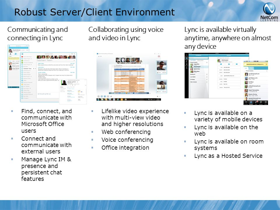 Robust Server/Client Environment Communicating and connecting in Lync Collaborating using voice and video in Lync Lync is available virtually anytime, anywhere on almost any device  Find, connect, and communicate with Microsoft Office users  Connect and communicate with external users  Manage Lync IM & presence and persistent chat features  Lifelike video experience with multi-view video and higher resolutions  Web conferencing  Voice conferencing  Office integration  Lync is available on a variety of mobile devices  Lync is available on the web  Lync is available on room systems  Lync as a Hosted Service