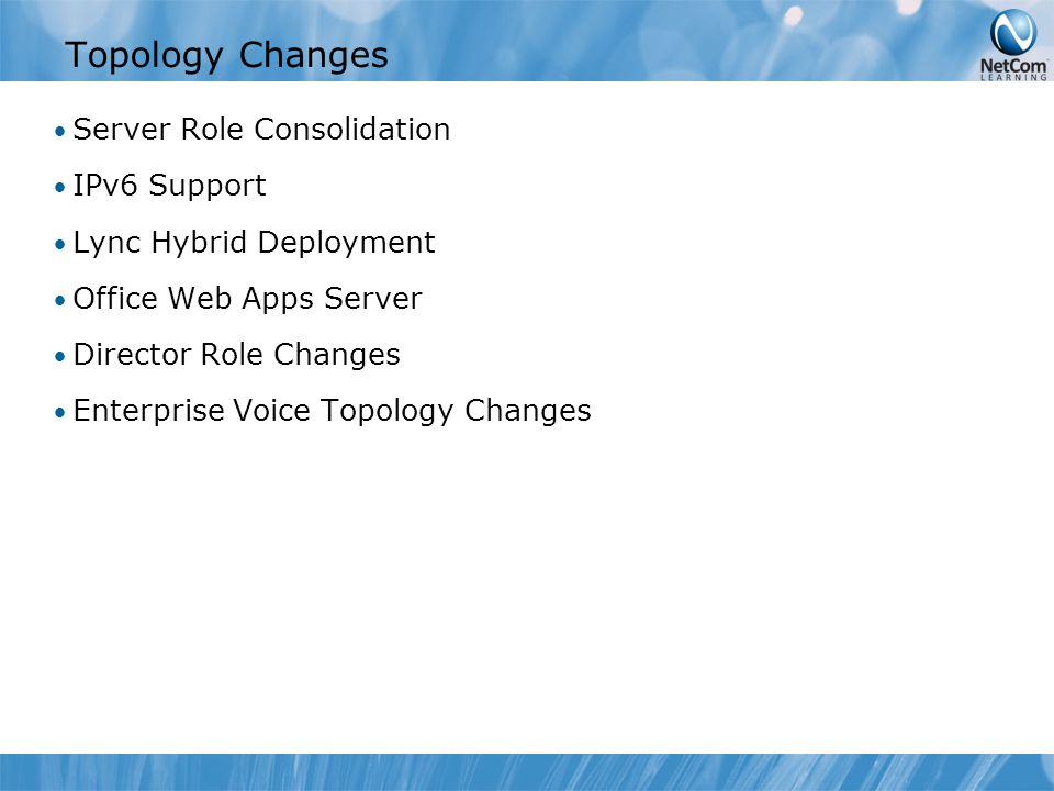 Topology Changes Server Role Consolidation IPv6 Support Lync Hybrid Deployment Office Web Apps Server Director Role Changes Enterprise Voice Topology Changes