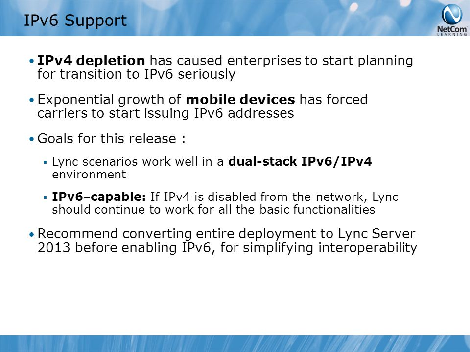 IPv6 Support IPv4 depletion has caused enterprises to start planning for transition to IPv6 seriously Exponential growth of mobile devices has forced carriers to start issuing IPv6 addresses Goals for this release :  Lync scenarios work well in a dual-stack IPv6/IPv4 environment  IPv6–capable: If IPv4 is disabled from the network, Lync should continue to work for all the basic functionalities Recommend converting entire deployment to Lync Server 2013 before enabling IPv6, for simplifying interoperability