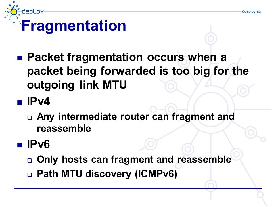 Fragmentation Packet fragmentation occurs when a packet being forwarded is too big for the outgoing link MTU IPv4  Any intermediate router can fragme
