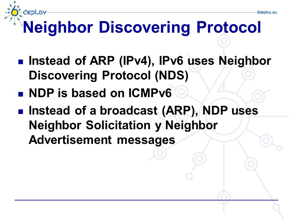 Neighbor Discovering Protocol Instead of ARP (IPv4), IPv6 uses Neighbor Discovering Protocol (NDS) NDP is based on ICMPv6 Instead of a broadcast (ARP)