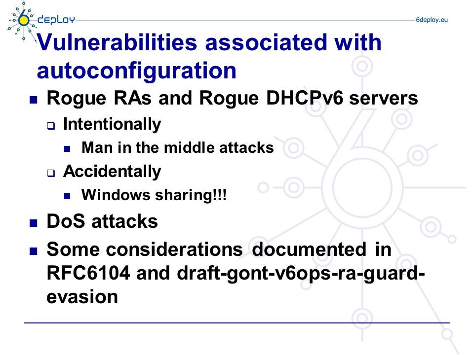Vulnerabilities associated with autoconfiguration Rogue RAs and Rogue DHCPv6 servers  Intentionally Man in the middle attacks  Accidentally Windows