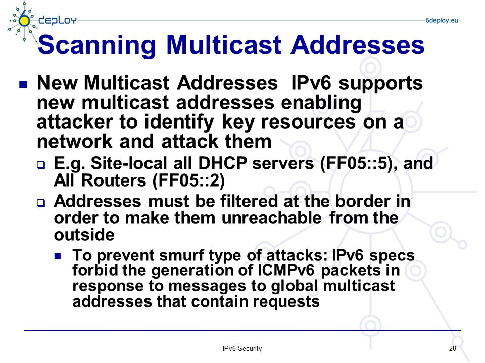 Scanning Multicast Addresses New Multicast Addresses ­ IPv6 supports new multicast addresses enabling attacker to identify key resources on a network