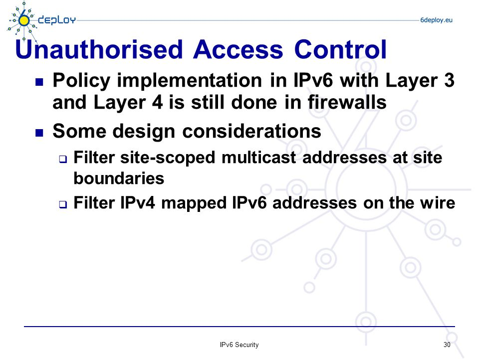 Unauthorised Access Control Policy implementation in IPv6 with Layer 3 and Layer 4 is still done in firewalls Some design considerations  Filter site