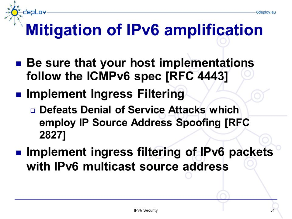Mitigation of IPv6 amplification Be sure that your host implementations follow the ICMPv6 spec [RFC 4443] Implement Ingress Filtering  Defeats Denial