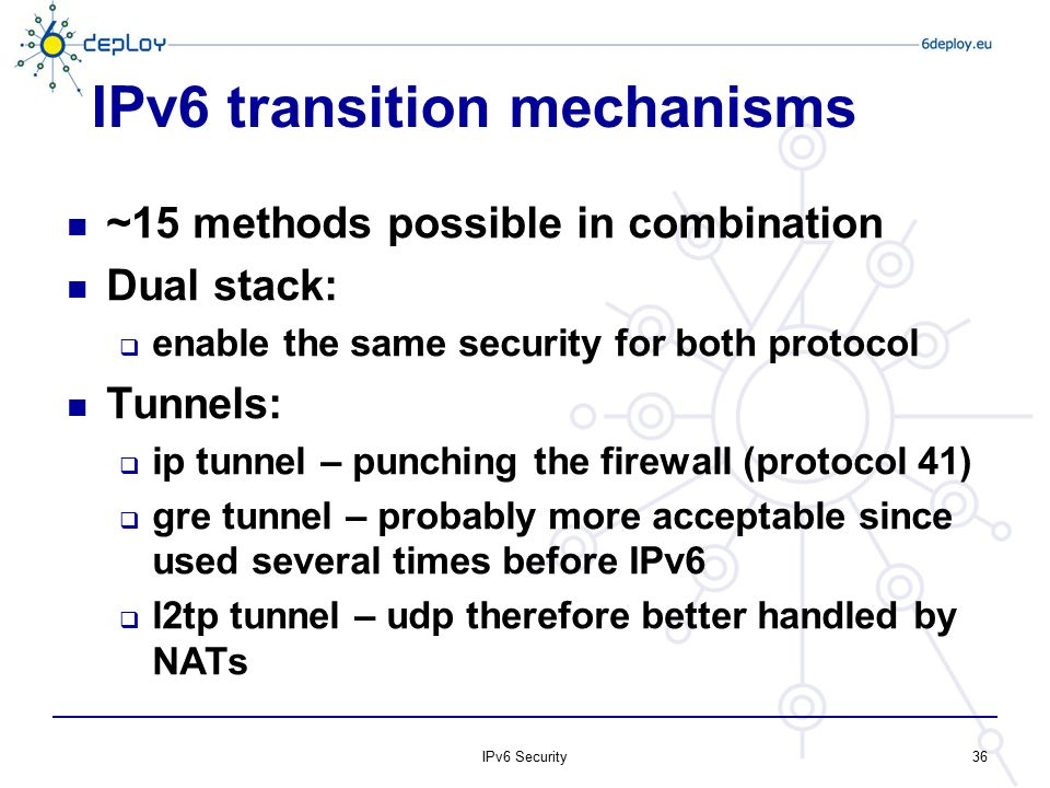 IPv6 transition mechanisms ~15 methods possible in combination Dual stack:  enable the same security for both protocol Tunnels:  ip tunnel – punchin