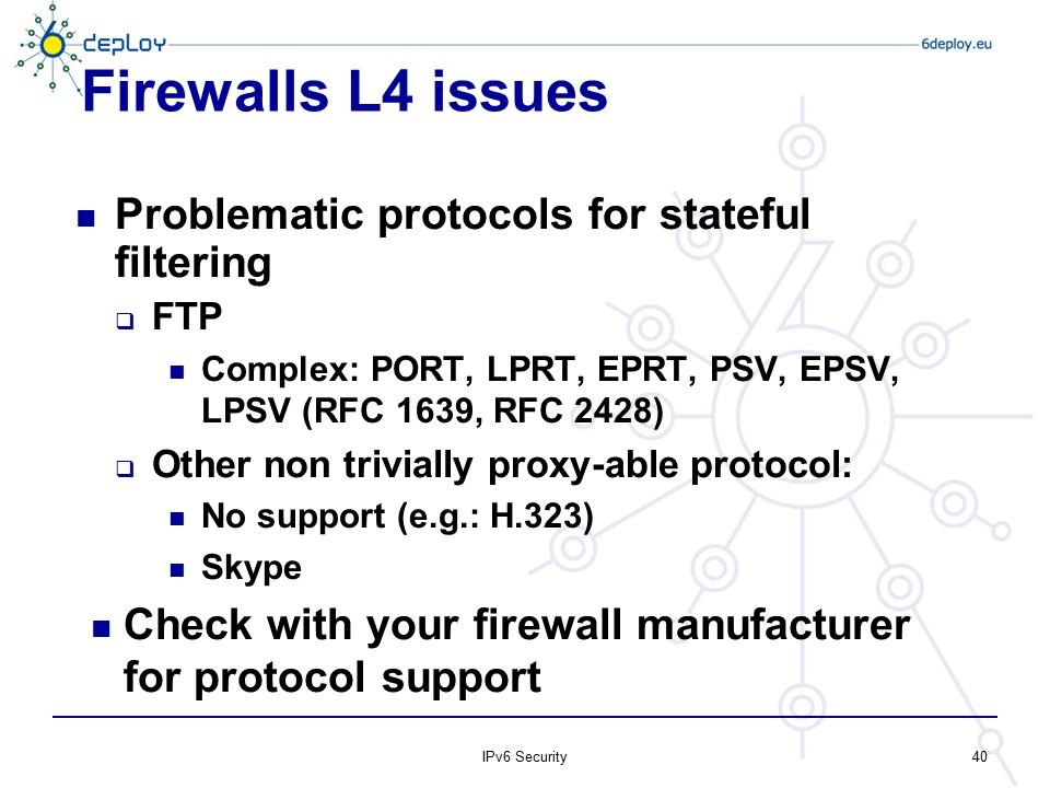 Firewalls L4 issues Problematic protocols for stateful filtering  FTP Complex: PORT, LPRT, EPRT, PSV, EPSV, LPSV (RFC 1639, RFC 2428)  Other non tri