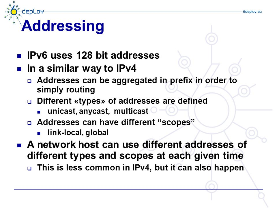 Addressing IPv6 uses 128 bit addresses In a similar way to IPv4  Addresses can be aggregated in prefix in order to simply routing  Different «types»