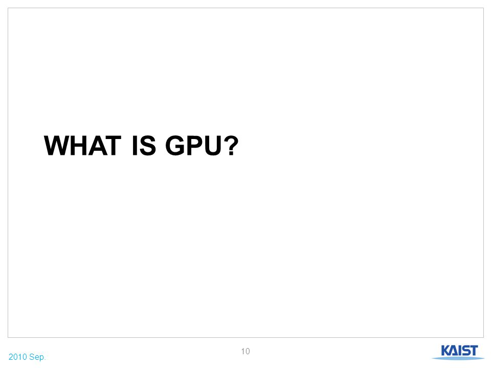 2010 Sep. WHAT IS GPU? 10
