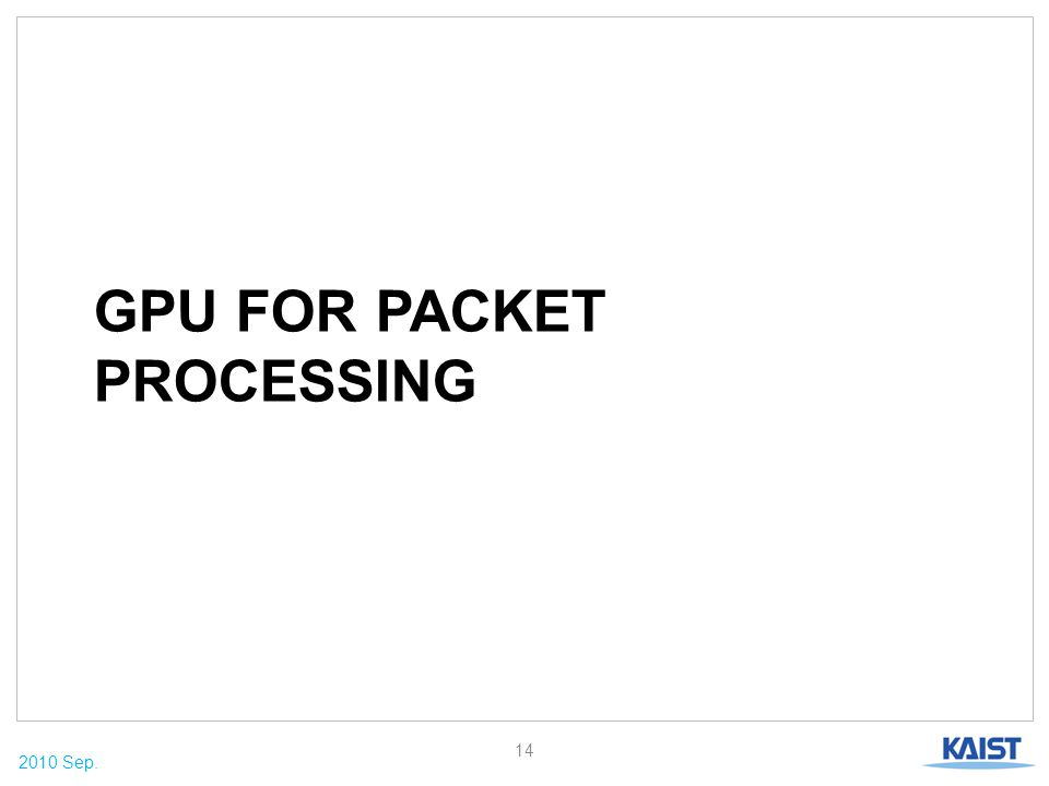 2010 Sep. GPU FOR PACKET PROCESSING 14