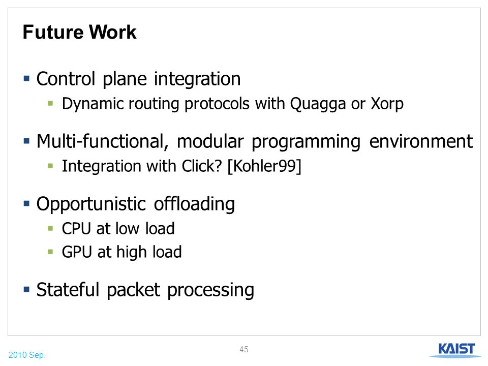 2010 Sep. Future Work  Control plane integration  Dynamic routing protocols with Quagga or Xorp  Multi-functional, modular programming environment