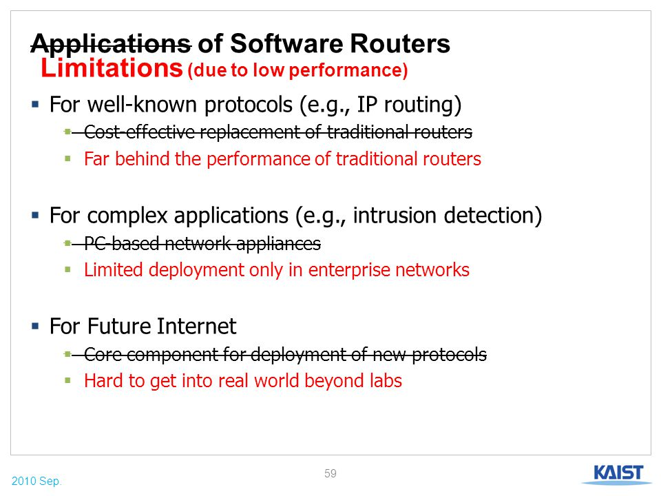 2010 Sep. Applications of Software Routers  For well-known protocols (e.g., IP routing)  Cost-effective replacement of traditional routers  Far beh