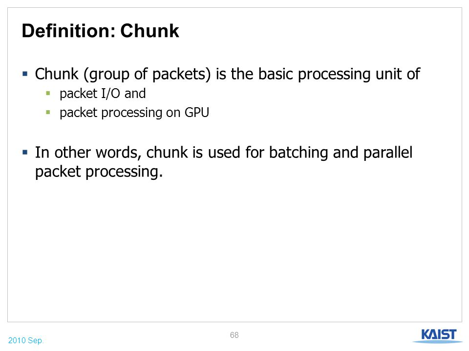 2010 Sep. Definition: Chunk  Chunk (group of packets) is the basic processing unit of  packet I/O and  packet processing on GPU  In other words, c
