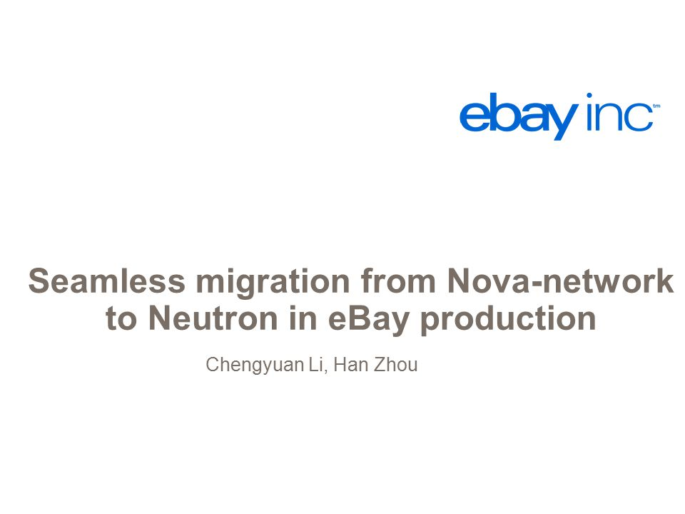 Seamless migration from Nova-network to Neutron in eBay production Chengyuan Li, Han Zhou