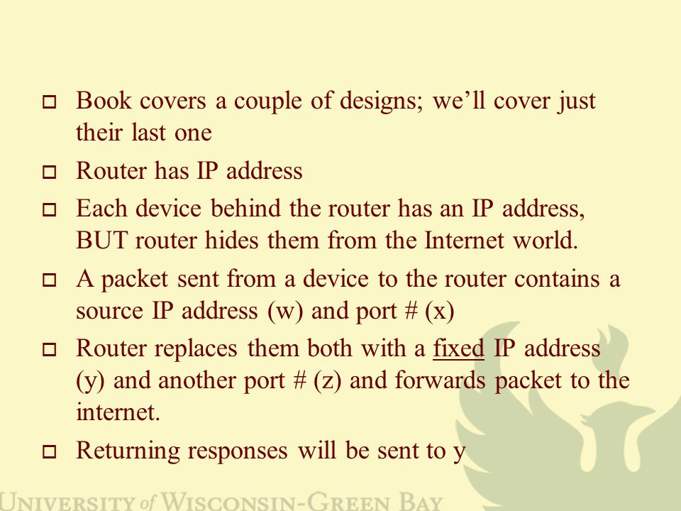  Book covers a couple of designs; we'll cover just their last one  Router has IP address  Each device behind the router has an IP address, BUT router hides them from the Internet world.