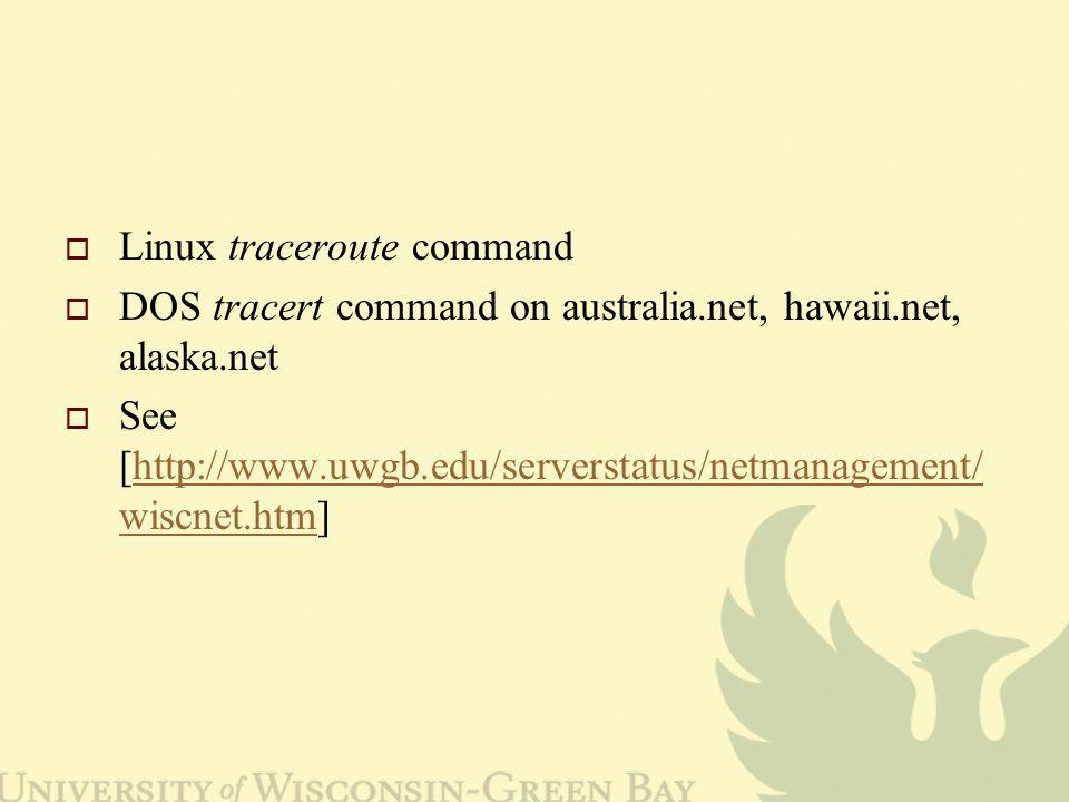 Linux traceroute command  DOS tracert command on australia.net, hawaii.net, alaska.net  See [http://www.uwgb.edu/serverstatus/netmanagement/ wiscnet.htm]http://www.uwgb.edu/serverstatus/netmanagement/ wiscnet.htm