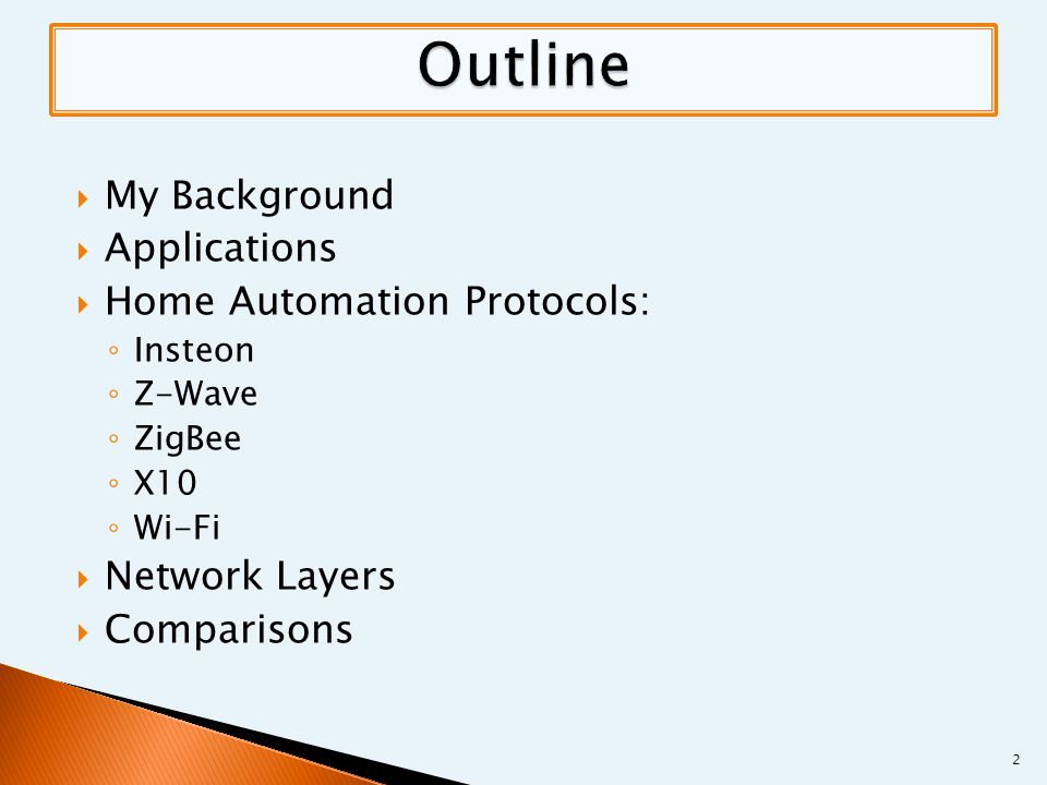  My Background  Applications  Home Automation Protocols: ◦ Insteon ◦ Z-Wave ◦ ZigBee ◦ X10 ◦ Wi-Fi  Network Layers  Comparisons 2