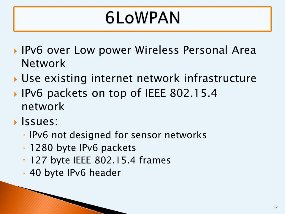  IPv6 over Low power Wireless Personal Area Network  Use existing internet network infrastructure  IPv6 packets on top of IEEE 802.15.4 network  Issues: ◦ IPv6 not designed for sensor networks ◦ 1280 byte IPv6 packets ◦ 127 byte IEEE 802.15.4 frames ◦ 40 byte IPv6 header 27