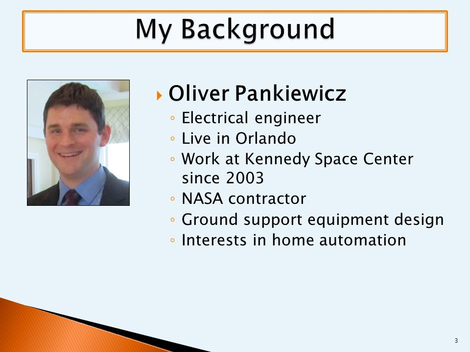  Oliver Pankiewicz ◦ Electrical engineer ◦ Live in Orlando ◦ Work at Kennedy Space Center since 2003 ◦ NASA contractor ◦ Ground support equipment design ◦ Interests in home automation 3