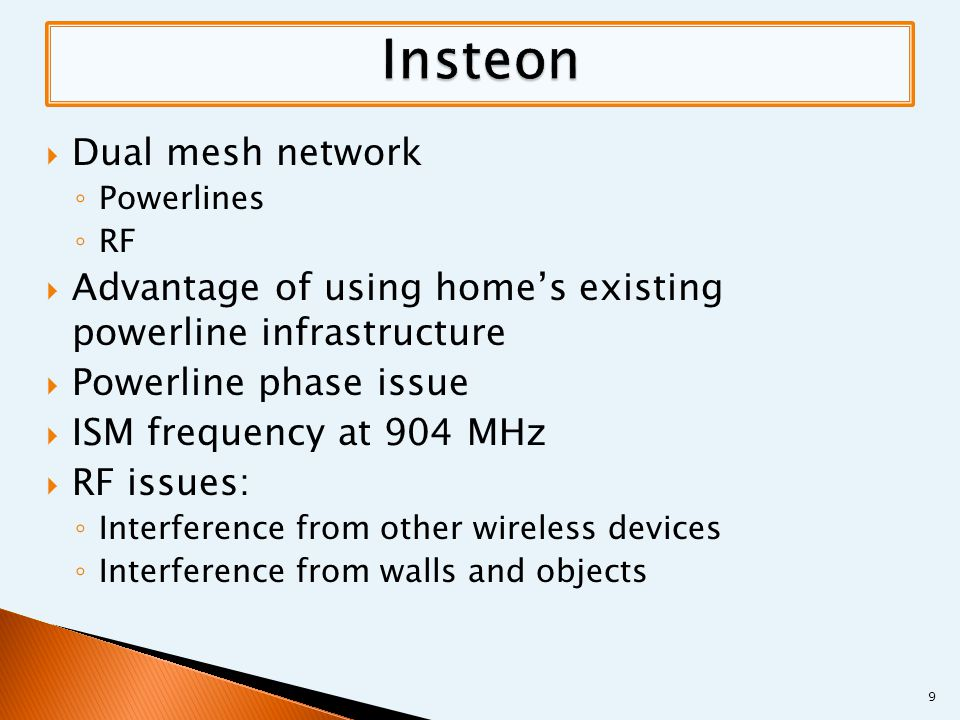  Dual mesh network ◦ Powerlines ◦ RF  Advantage of using home's existing powerline infrastructure  Powerline phase issue  ISM frequency at 904 MHz  RF issues: ◦ Interference from other wireless devices ◦ Interference from walls and objects 9