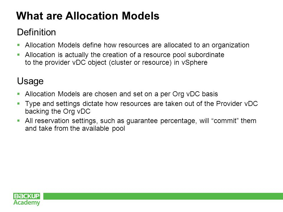 What are Allocation Models Definition  Allocation Models define how resources are allocated to an organization  Allocation is actually the creation of a resource pool subordinate to the provider vDC object (cluster or resource) in vSphere Usage  Allocation Models are chosen and set on a per Org vDC basis  Type and settings dictate how resources are taken out of the Provider vDC backing the Org vDC  All reservation settings, such as guarantee percentage, will commit them and take from the available pool