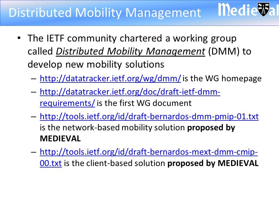The IETF community chartered a working group called Distributed Mobility Management (DMM) to develop new mobility solutions – http://datatracker.ietf.org/wg/dmm/ is the WG homepage http://datatracker.ietf.org/wg/dmm/ – http://datatracker.ietf.org/doc/draft-ietf-dmm- requirements/ is the first WG document http://datatracker.ietf.org/doc/draft-ietf-dmm- requirements/ – http://tools.ietf.org/id/draft-bernardos-dmm-pmip-01.txt is the network-based mobility solution proposed by MEDIEVAL http://tools.ietf.org/id/draft-bernardos-dmm-pmip-01.txt – http://tools.ietf.org/id/draft-bernardos-mext-dmm-cmip- 00.txt is the client-based solution proposed by MEDIEVAL http://tools.ietf.org/id/draft-bernardos-mext-dmm-cmip- 00.txt Distributed Mobility Management