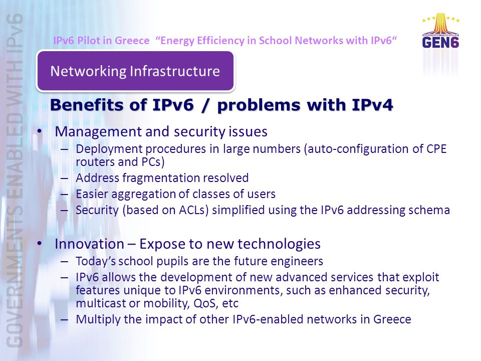 Management and security issues – Deployment procedures in large numbers (auto-configuration of CPE routers and PCs) – Address fragmentation resolved – Easier aggregation of classes of users – Security (based on ACLs) simplified using the IPv6 addressing schema Innovation – Expose to new technologies – Today's school pupils are the future engineers – IPv6 allows the development of new advanced services that exploit features unique to IPv6 environments, such as enhanced security, multicast or mobility, QoS, etc – Multiply the impact of other IPv6-enabled networks in Greece Benefits of IPv6 / problems with IPv4 Networking Infrastructure IPv6 Pilot in Greece Energy Efficiency in School Networks with IPv6