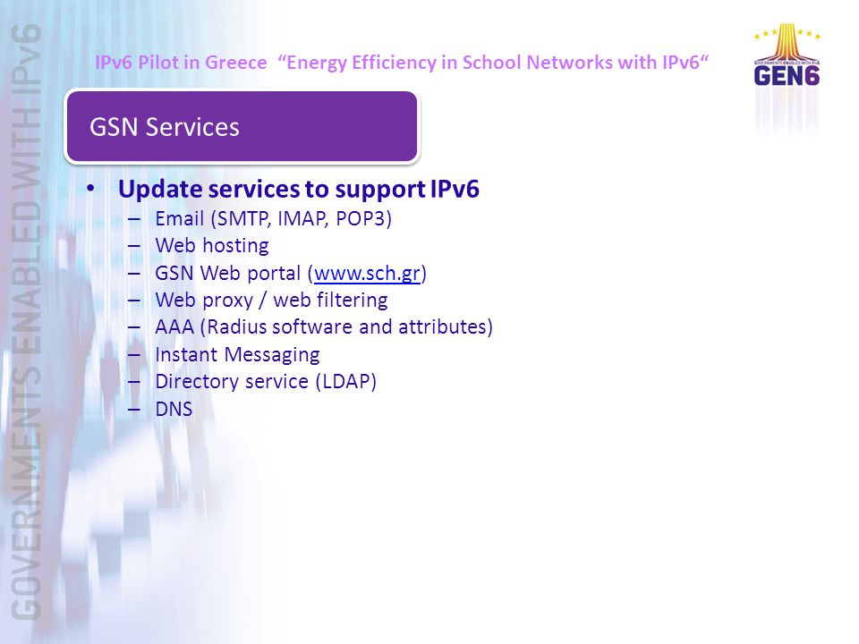 Update services to support IPv6 – Email (SMTP, IMAP, POP3) – Web hosting – GSN Web portal (www.sch.gr)www.sch.gr – Web proxy / web filtering – AAA (Radius software and attributes) – Instant Messaging – Directory service (LDAP) – DNS GSN Services IPv6 Pilot in Greece Energy Efficiency in School Networks with IPv6