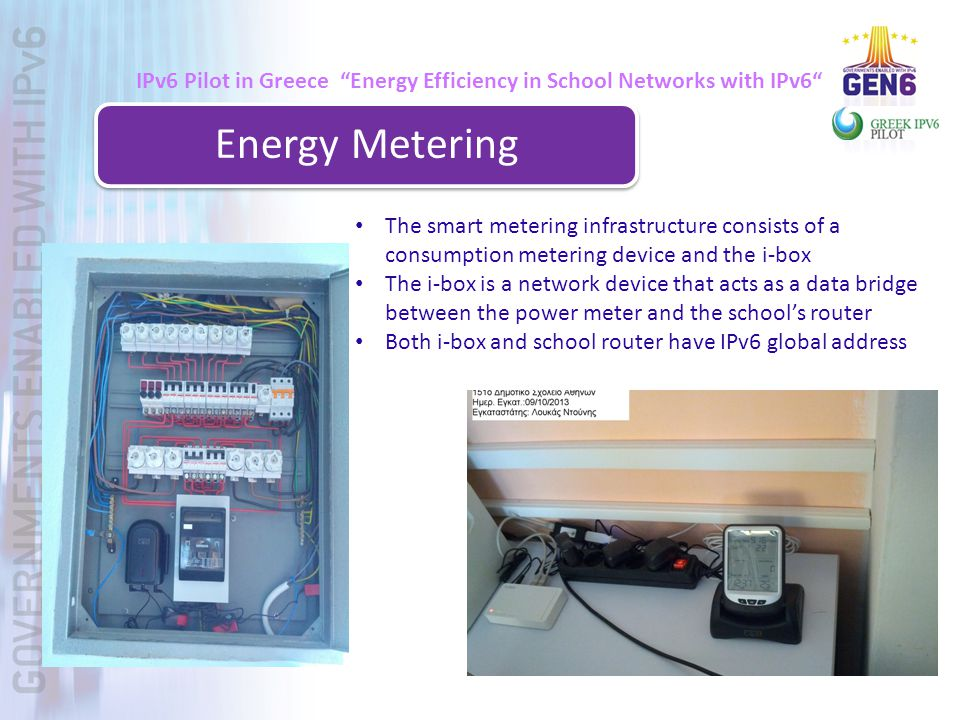 IPv6 Pilot in Greece Energy Efficiency in School Networks with IPv6 Energy Metering The smart metering infrastructure consists of a consumption metering device and the i-box The i-box is a network device that acts as a data bridge between the power meter and the school's router Both i-box and school router have IPv6 global address