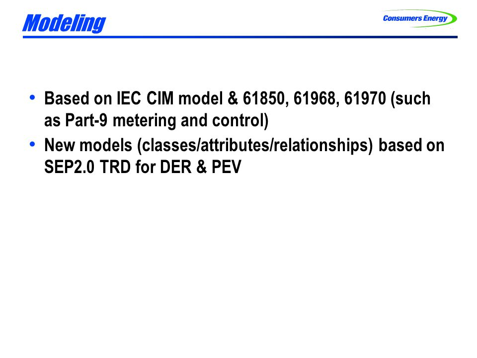 Modeling Based on IEC CIM model & 61850, 61968, 61970 (such as Part-9 metering and control) New models (classes/attributes/relationships) based on SEP2.0 TRD for DER & PEV