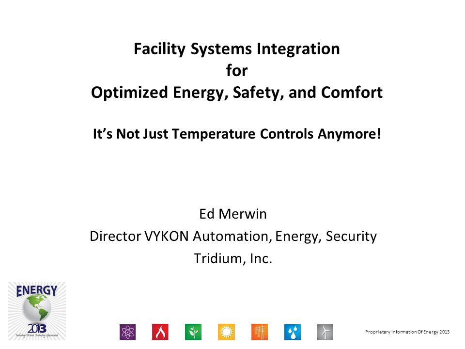 Proprietary Information Of Energy 2013 Facilities System Integration for Optimized Energy, Safety, and Comfort It's Not Just Temperature Controls Anym