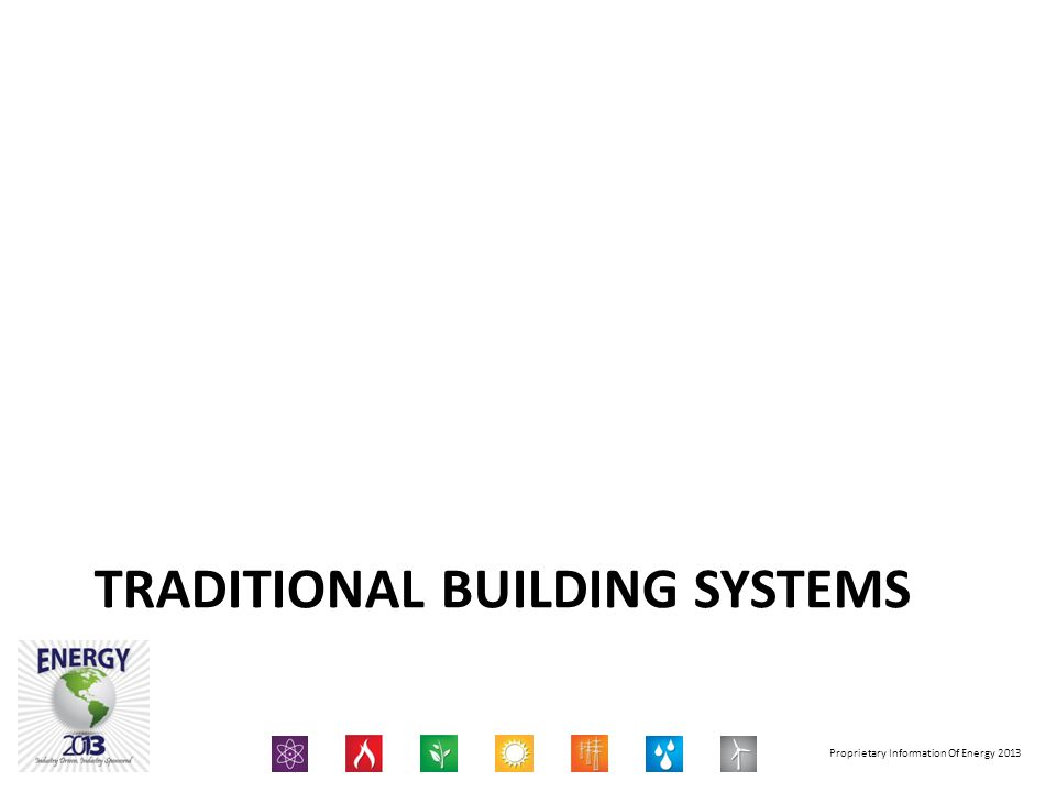 Proprietary Information Of Energy 2013 TRADITIONAL BUILDING SYSTEMS