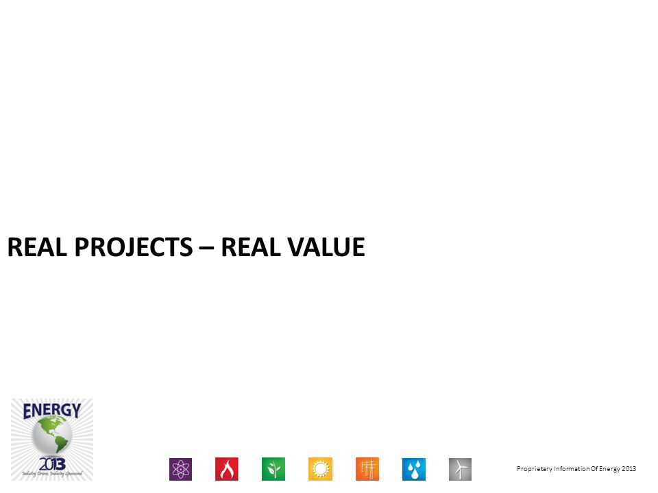 Proprietary Information Of Energy 2013 REAL PROJECTS – REAL VALUE