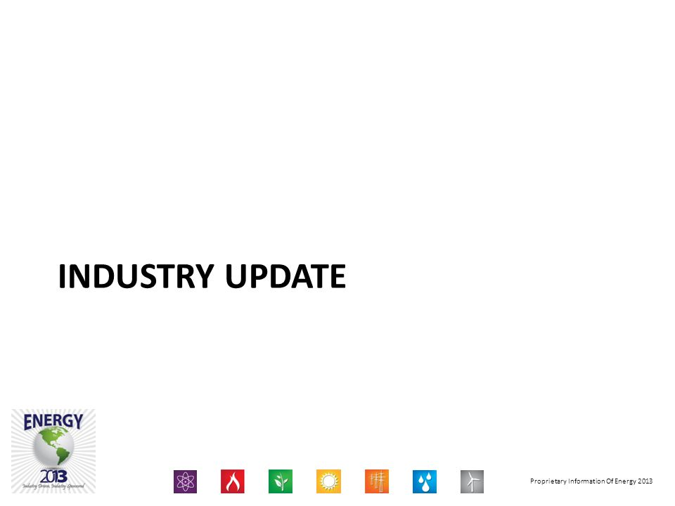 Proprietary Information Of Energy 2013 INDUSTRY UPDATE
