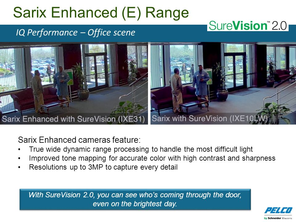 Sarix Enhanced cameras feature: True wide dynamic range processing to handle the most difficult light Improved tone mapping for accurate color with hi