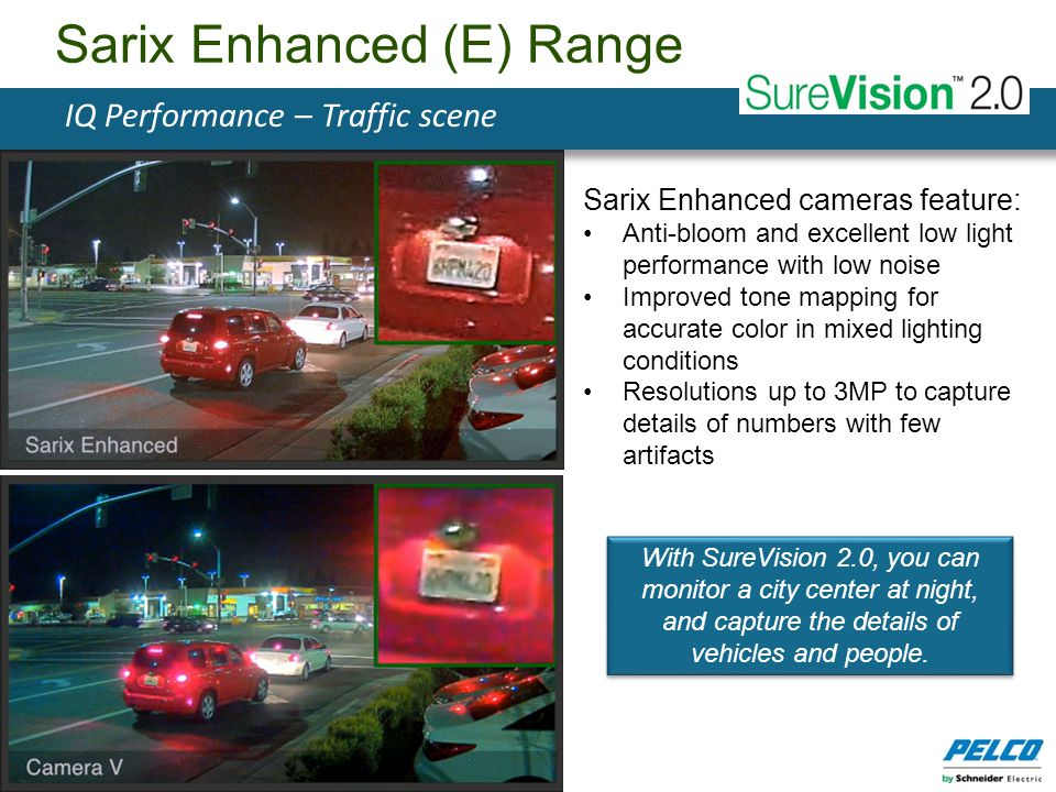 Sarix Enhanced cameras feature: Anti-bloom and excellent low light performance with low noise Improved tone mapping for accurate color in mixed lighti