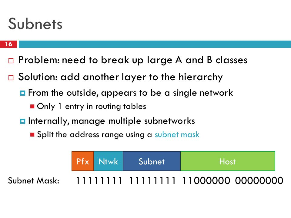 Subnets 16  Problem: need to break up large A and B classes  Solution: add another layer to the hierarchy  From the outside, appears to be a single network Only 1 entry in routing tables  Internally, manage multiple subnetworks Split the address range using a subnet mask HostNtwkPfxSubnet 11111111 11111111 11000000 00000000 Subnet Mask: