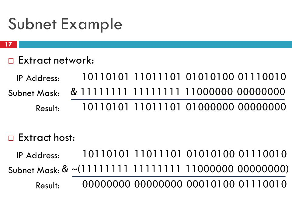 Subnet Example 17  Extract network:  Extract host: 10110101 11011101 01010100 01110010 IP Address: & 11111111 11111111 11000000 00000000 Subnet Mask: 10110101 11011101 01000000 00000000 Result: 10110101 11011101 01010100 01110010 IP Address: & ~(11111111 11111111 11000000 00000000) Subnet Mask: 00000000 00000000 00010100 01110010 Result: