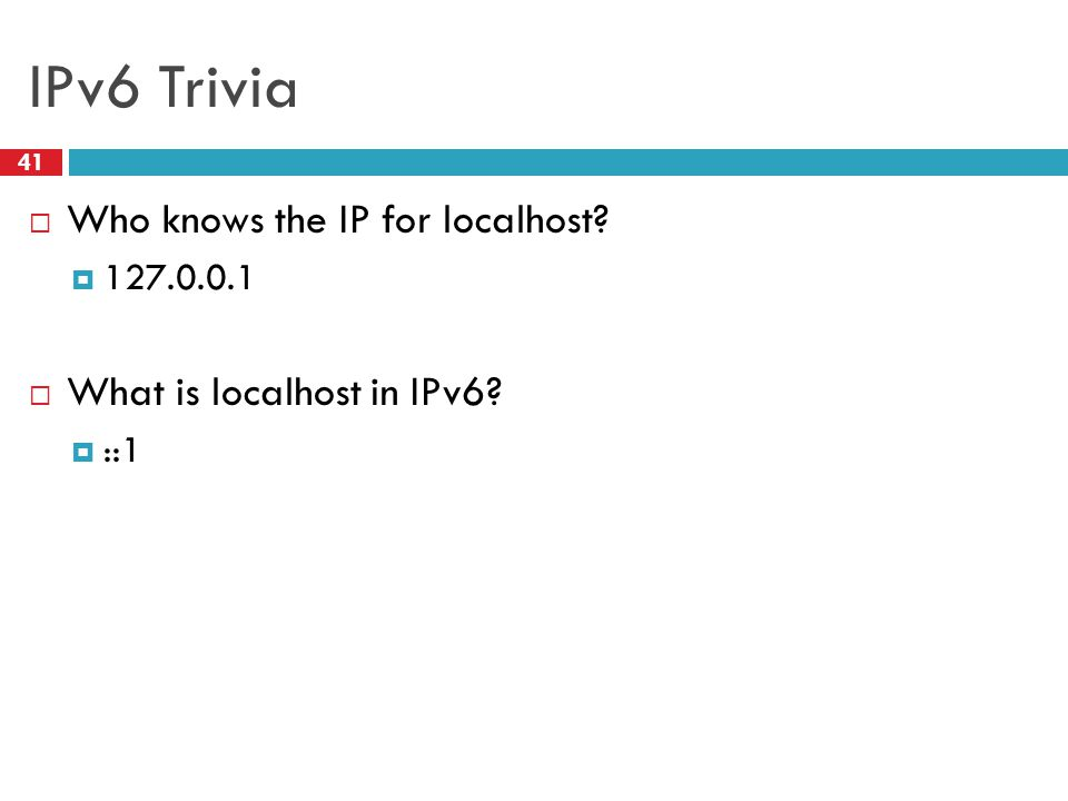 IPv6 Trivia 41  Who knows the IP for localhost?  127.0.0.1  What is localhost in IPv6?  ::1