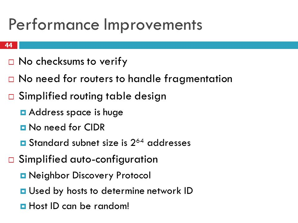 Performance Improvements 44  No checksums to verify  No need for routers to handle fragmentation  Simplified routing table design  Address space is huge  No need for CIDR  Standard subnet size is 2 64 addresses  Simplified auto-configuration  Neighbor Discovery Protocol  Used by hosts to determine network ID  Host ID can be random!