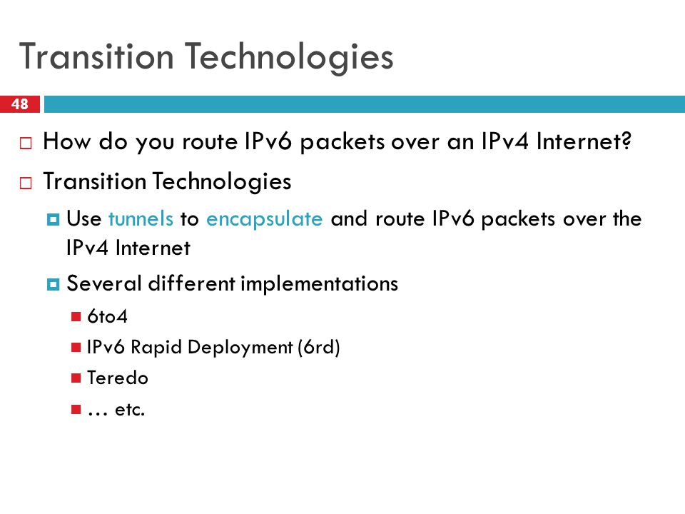 6to4 Basics 49  Problem: you've been assigned an IPv4 address, but you want an IPv6 address  Your ISP can't or won't give you an IPv6 address  You can't just arbitrarily choose an IPv6 address  Solution: construct a 6to4 address  6to4 addresses always start with 2002::  Embed the 32-bit IPv4 inside the 128-bit IPv6 address 20 02: 207.