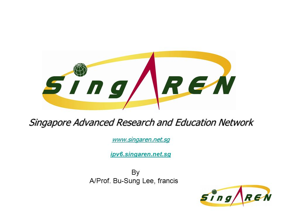Singapore Advanced Research and Education Network www.singaren.net.sg ipv6.singaren.net.sg By A/Prof. Bu-Sung Lee, francis