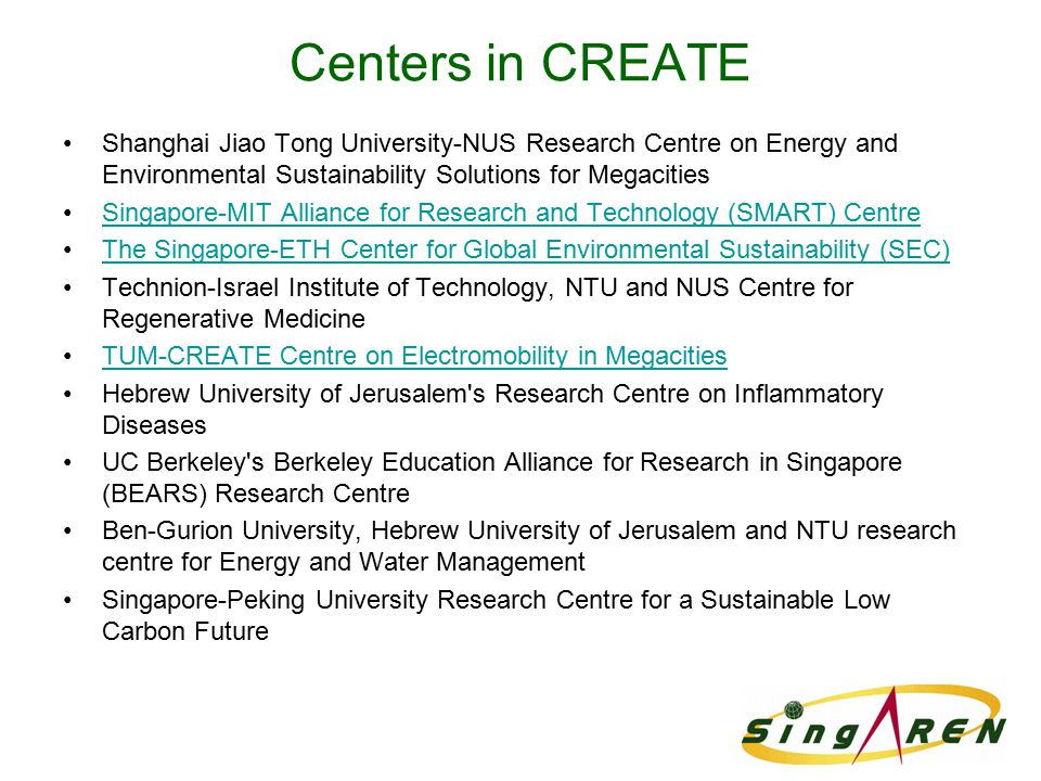 Centers in CREATE Shanghai Jiao Tong University-NUS Research Centre on Energy and Environmental Sustainability Solutions for Megacities Singapore-MIT Alliance for Research and Technology (SMART) Centre The Singapore-ETH Center for Global Environmental Sustainability (SEC) Technion-Israel Institute of Technology, NTU and NUS Centre for Regenerative Medicine TUM-CREATE Centre on Electromobility in Megacities Hebrew University of Jerusalem s Research Centre on Inflammatory Diseases UC Berkeley s Berkeley Education Alliance for Research in Singapore (BEARS) Research Centre Ben-Gurion University, Hebrew University of Jerusalem and NTU research centre for Energy and Water Management Singapore-Peking University Research Centre for a Sustainable Low Carbon Future