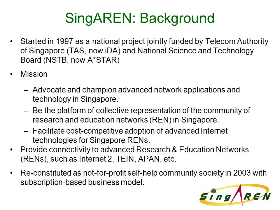 SingAREN: Background Started in 1997 as a national project jointly funded by Telecom Authority of Singapore (TAS, now iDA) and National Science and Te