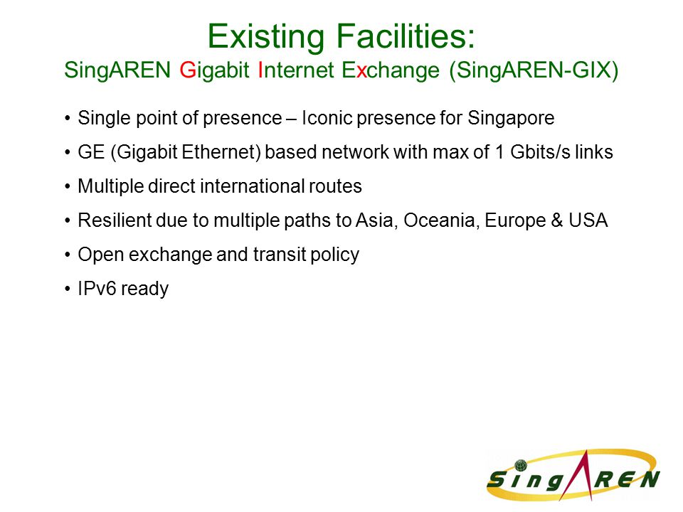 Existing Facilities: SingAREN Gigabit Internet Exchange (SingAREN-GIX) Single point of presence – Iconic presence for Singapore GE (Gigabit Ethernet) based network with max of 1 Gbits/s links Multiple direct international routes Resilient due to multiple paths to Asia, Oceania, Europe & USA Open exchange and transit policy IPv6 ready