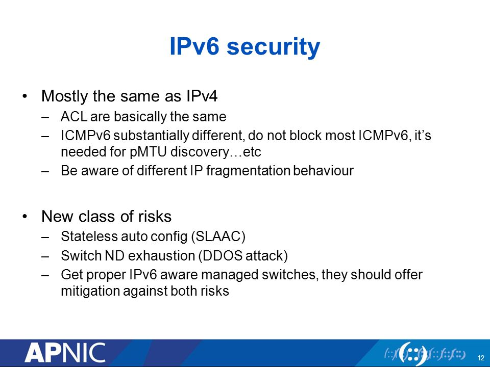 IPv6 security Mostly the same as IPv4 –ACL are basically the same –ICMPv6 substantially different, do not block most ICMPv6, it's needed for pMTU discovery…etc –Be aware of different IP fragmentation behaviour New class of risks –Stateless auto config (SLAAC) –Switch ND exhaustion (DDOS attack) –Get proper IPv6 aware managed switches, they should offer mitigation against both risks 12